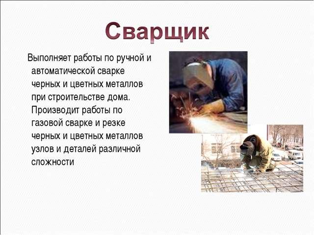 Выполняет работы по ручной и автоматической сварке черных и цветных металлов...