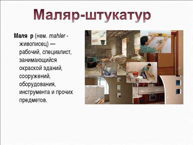 Маля́р (нем. mahler - живописец) — рабочий, специалист, занимающийся окраской...