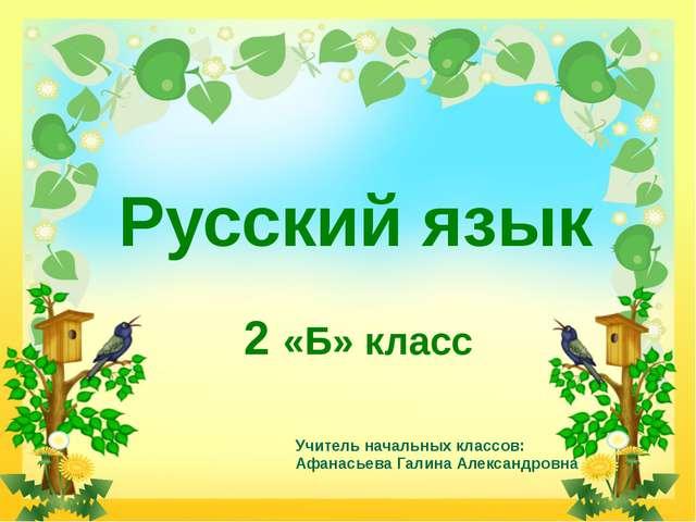 Русский язык 2 «Б» класс Учитель начальных классов: Афанасьева Галина Алексан...