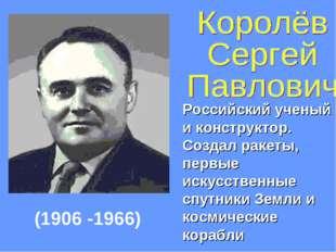 Российский ученый и конструктор. Создал ракеты, первые искусственные спутники