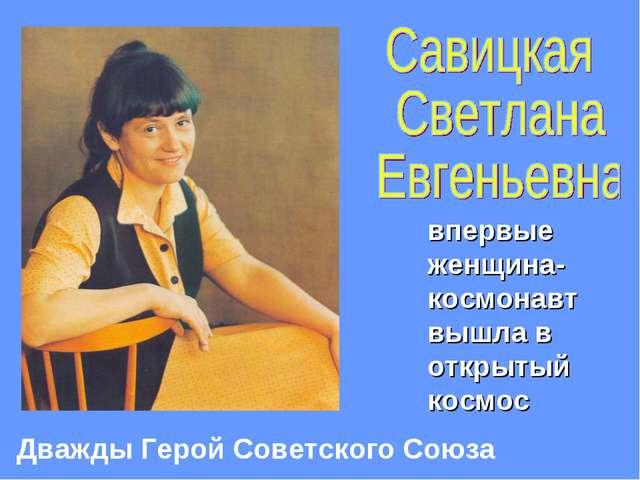Дважды Герой Советского Союза впервые женщина-космонавт вышла в открытый космос