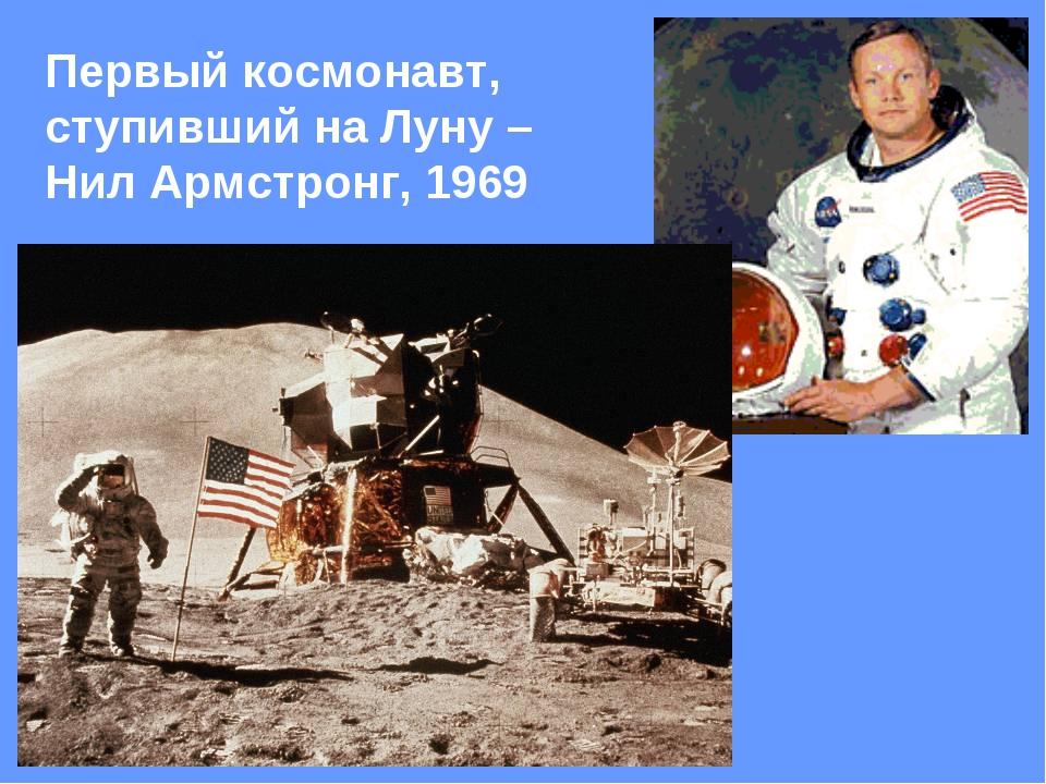 Первый космонавт, ступивший на Луну – Нил Армстронг, 1969