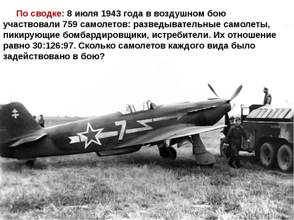 По сводке: 8 июля 1943 года в воздушном бою участвовали 759 самолетов: разве...