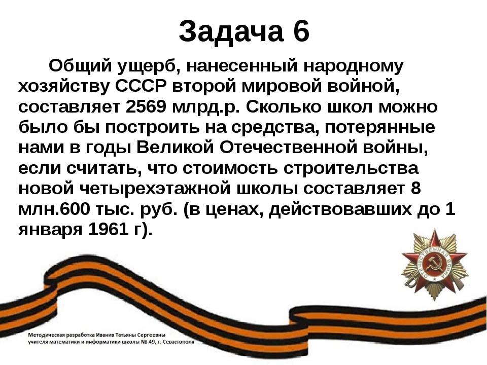 Задача 6 Общий ущерб, нанесенный народному хозяйству СССР второй мировой войн...