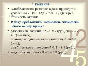 Алгебраическое решение задачи приводит к уравнению 7 · (x + 12):12 = x + 5, г