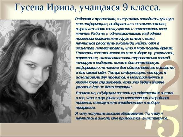 Гусева Ирина, учащаяся 9 класса. Работая с проектами, я научилась находить ну...