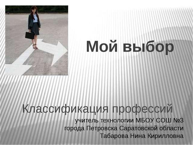 Классификация профессий Мой выбор учитель технологии МБОУ СОШ №3 города Петро...