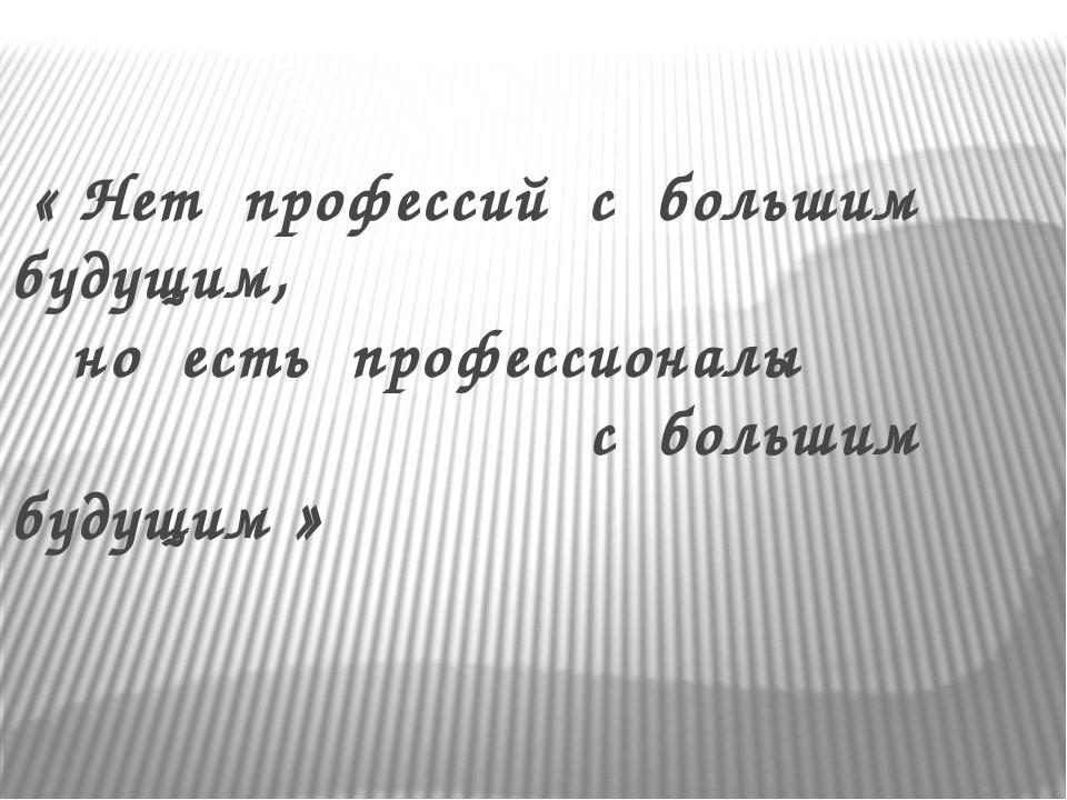 « Нет профессий с большим будущим, но есть профессионалы с большим будущим »