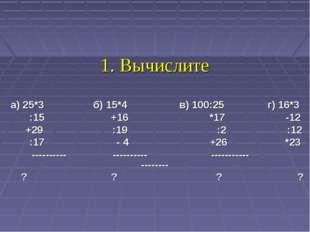 1. Вычислите а) 25*3 б) 15*4 в) 100:25 г) 16*3 :15 +16 *17 -12 +29 :19 :2 :12