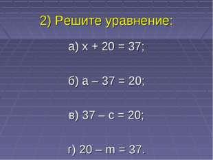 2) Решите уравнение: а) x + 20 = 37; б) а – 37 = 20; в) 37 – с = 20; г) 20 –
