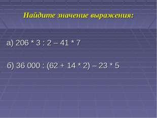 Найдите значение выражения: а) 206 * 3 : 2 – 41 * 7 б) 36000 : (62 + 14 * 2)