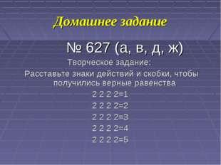 Домашнее задание № 627 (а, в, д, ж) Творческое задание: Расставьте знаки дейс