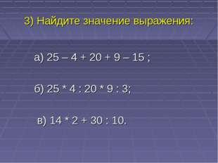 3) Найдите значение выражения: а) 25 – 4 + 20 + 9 – 15 ; б) 25 * 4 : 20 * 9 :