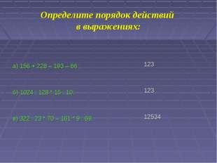 Определите порядок действий в выражениях: а) 156 + 228 – 193 – 66 ; б) 1024 :