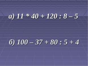 а) 11 * 40 + 120 : 8 – 5 б) 100 – 37 + 80 : 5 + 4