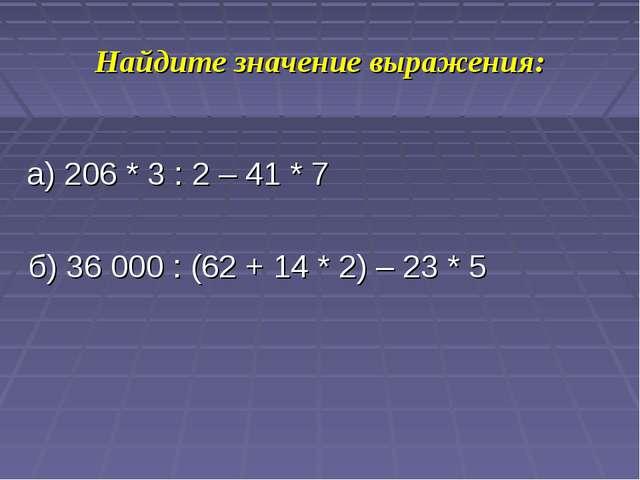 Найдите значение выражения: а) 206 * 3 : 2 – 41 * 7 б) 36000 : (62 + 14 * 2)...