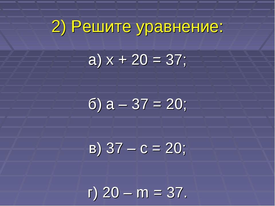 2) Решите уравнение: а) x + 20 = 37; б) а – 37 = 20; в) 37 – с = 20; г) 20 –...