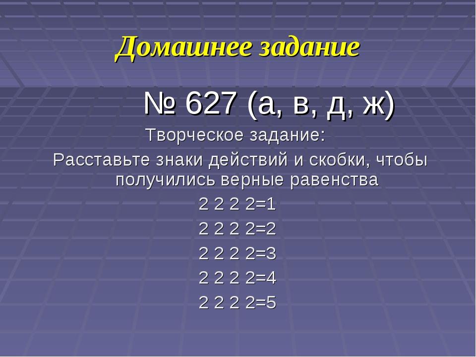 Домашнее задание № 627 (а, в, д, ж) Творческое задание: Расставьте знаки дейс...