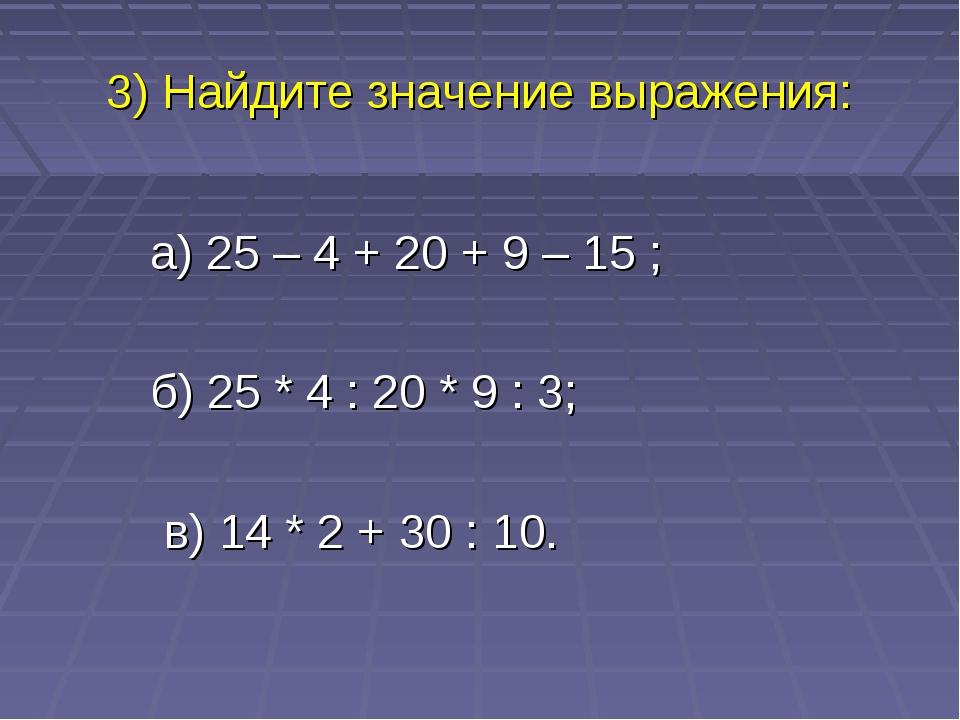 3) Найдите значение выражения: а) 25 – 4 + 20 + 9 – 15 ; б) 25 * 4 : 20 * 9 :...