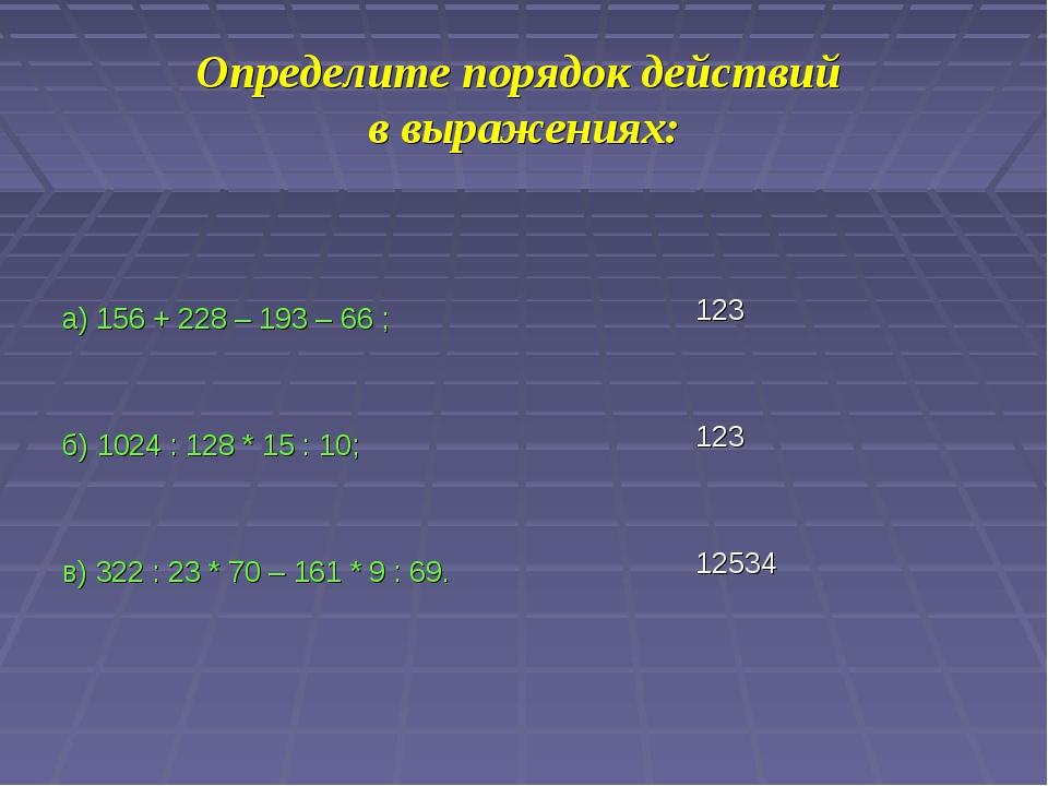 Определите порядок действий в выражениях: а) 156 + 228 – 193 – 66 ; б) 1024 :...