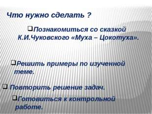 Что нужно сделать ? Познакомиться со сказкой К.И.Чуковского «Муха – Цокотуха»