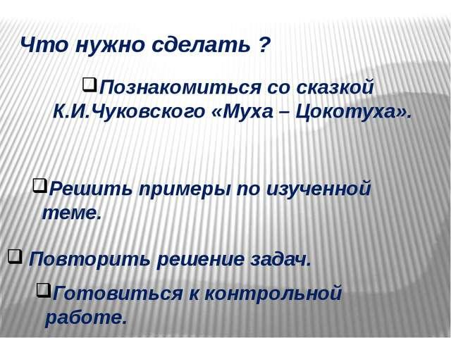 Что нужно сделать ? Познакомиться со сказкой К.И.Чуковского «Муха – Цокотуха»...