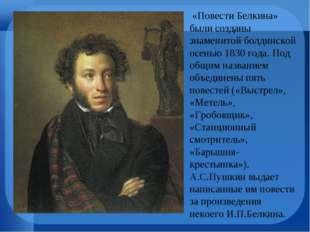 «Повести Белкина» были созданы знаменитой болдинской осенью 1830 года. Под о