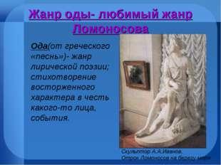 Жанр оды- любимый жанр Ломоносова Скульптор А.А.Иванов. Отрок Ломоносов на бе