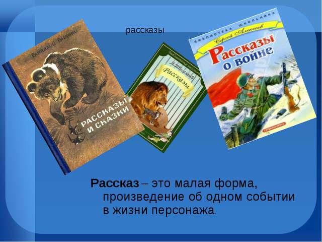 рассказы Рассказ – это малая форма, произведение об одном событии в жизни пер...
