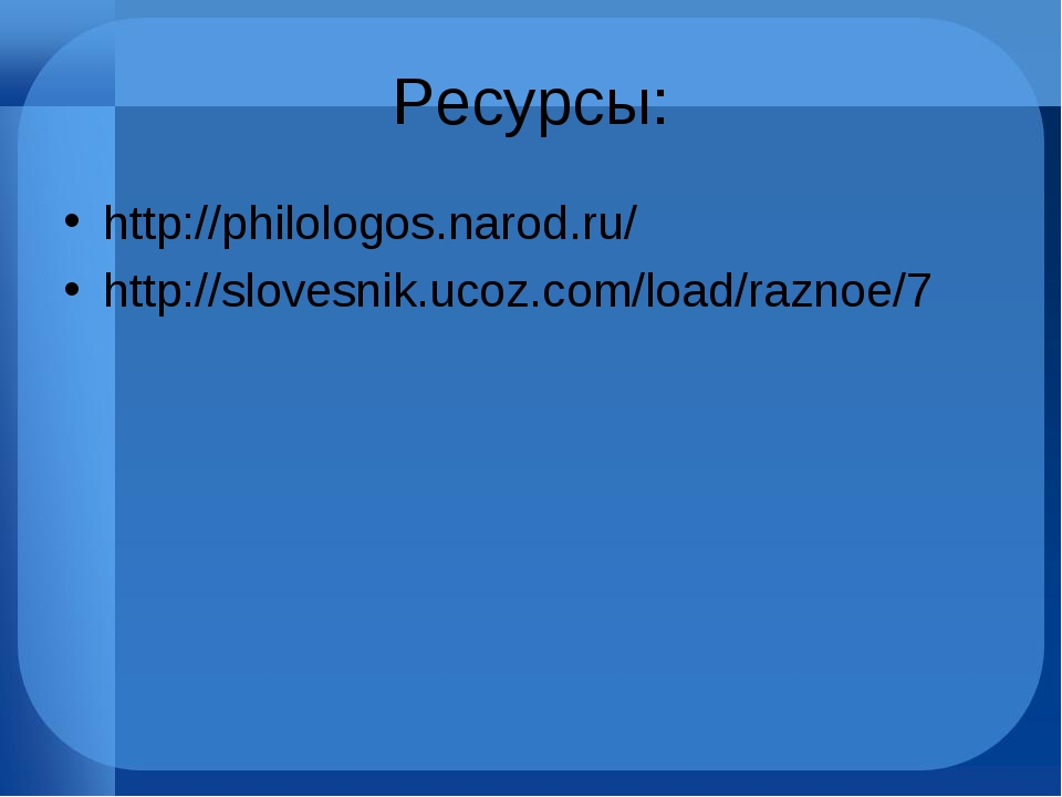 Ресурсы: http://philologos.narod.ru/ http://slovesnik.ucoz.com/load/raznoe/7