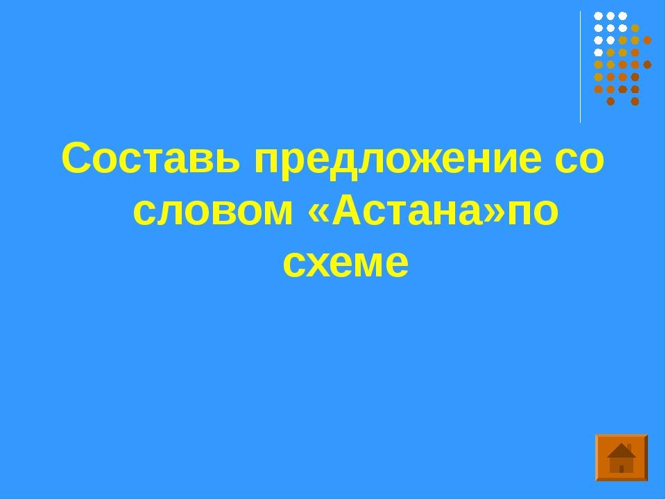 Составь предложение со словом «Астана»по схеме
