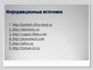 Информационные источники 1. http://kartinki-dlya-detej.ru 2. http://shkoleniy