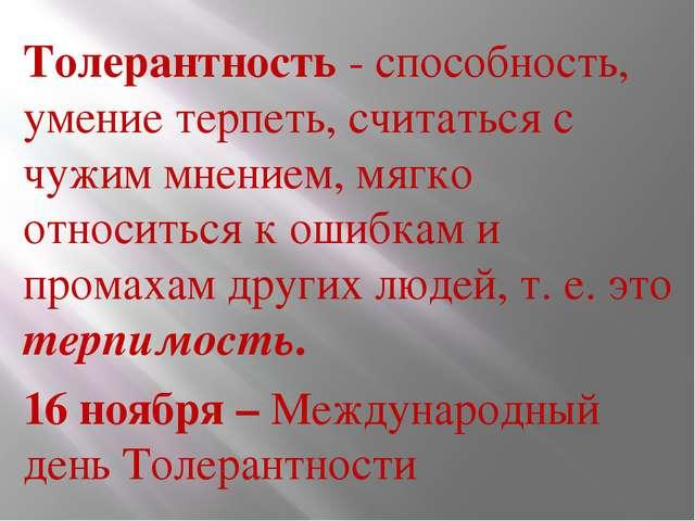 Толерантность - способность, умение терпеть, считаться с чужим мнением, мягко...