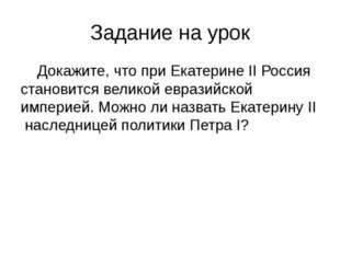 Задание на урок Докажите, что при Екатерине II Россия становится великой евра