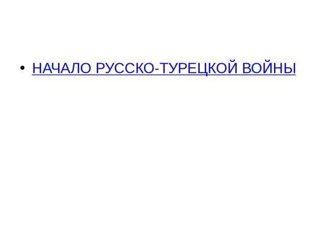 НАЧАЛО РУССКО-ТУРЕЦКОЙ ВОЙНЫ