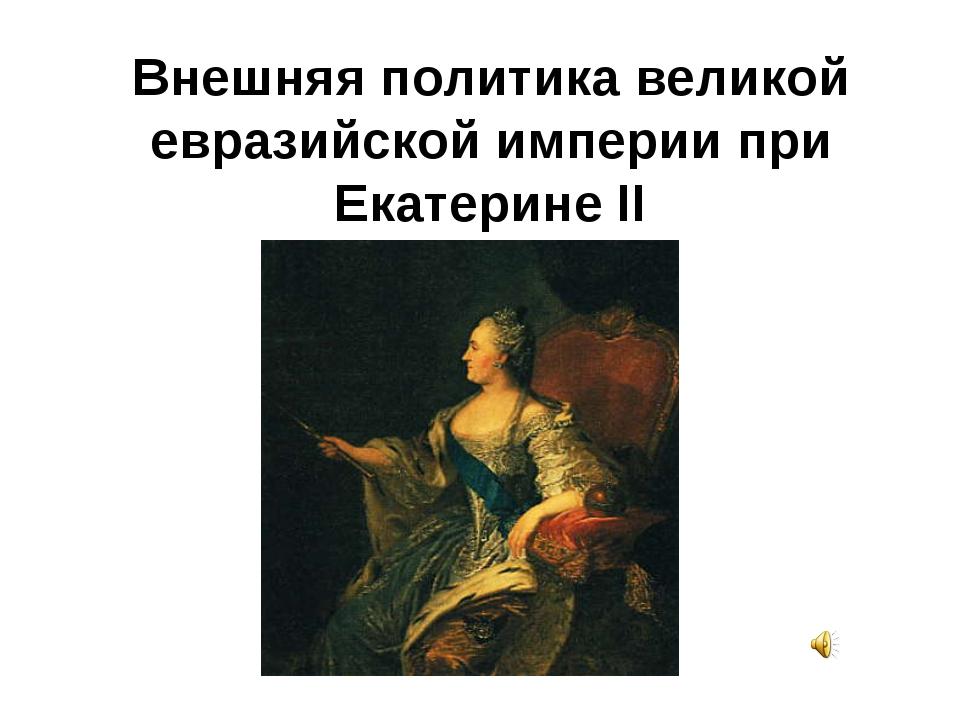 Внешняя политика великой евразийской империи при Екатерине II