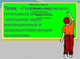 Тема: «Развитие творческого потенциала младшего школьника через инновационные