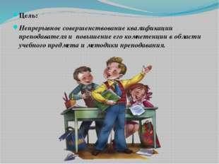 Цель: Непрерывное совершенствование квалификации преподавателя и повышение