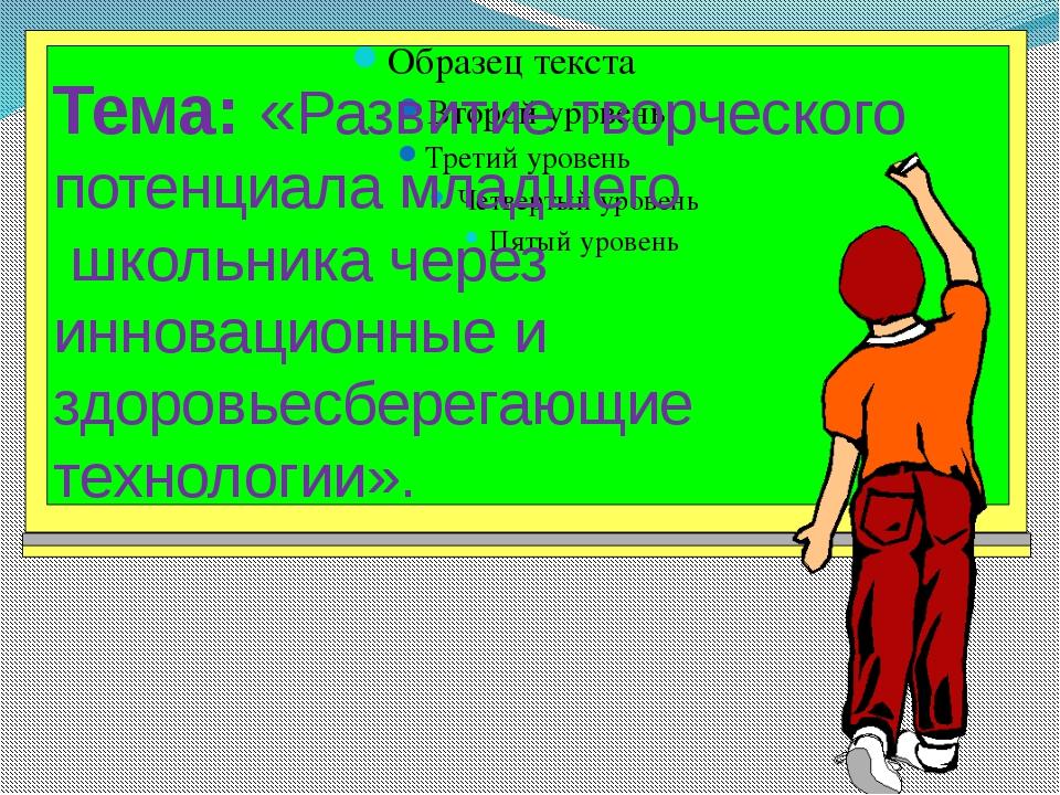Тема: «Развитие творческого потенциала младшего школьника через инновационные...