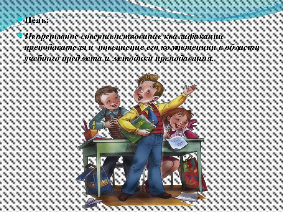 Цель: Непрерывное совершенствование квалификации преподавателя и повышение...