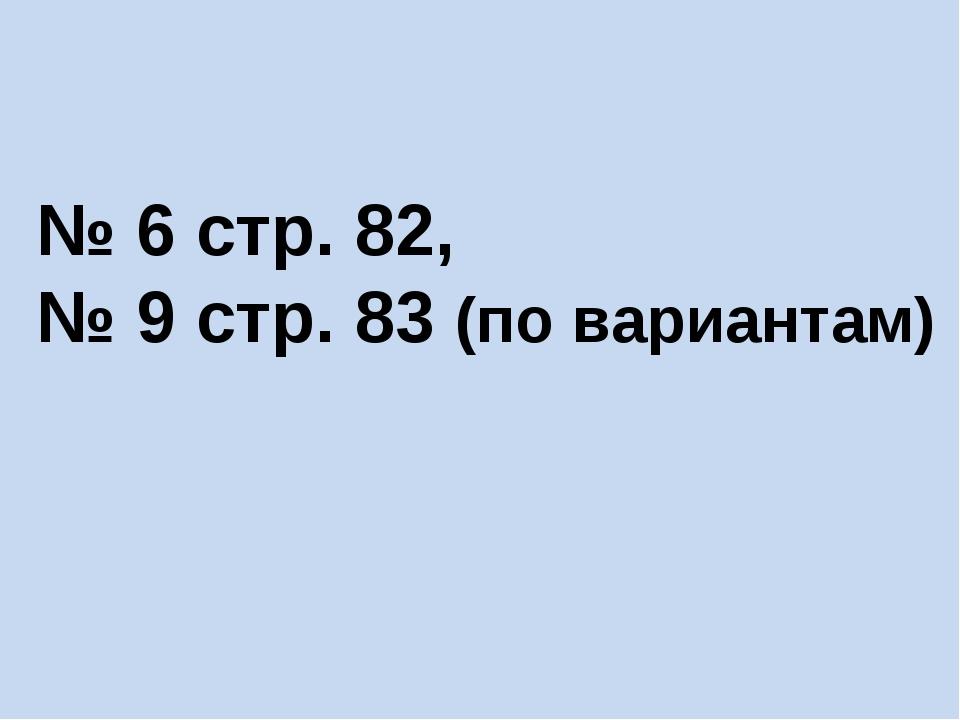 № 6 стр. 82, № 9 стр. 83 (по вариантам)