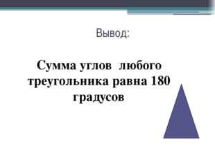 Вывод: Сумма углов любого треугольника равна 180 градусов