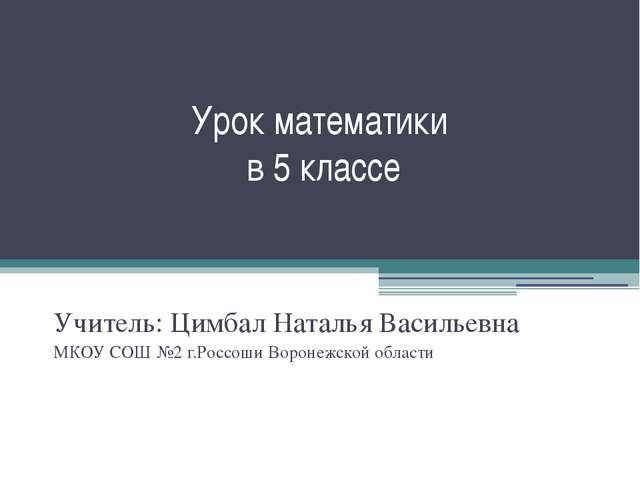 Урок математики в 5 классе Учитель: Цимбал Наталья Васильевна МКОУ СОШ №2 г.Р...