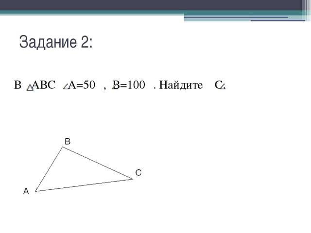 Задание 2: В АВС А=50 ⁰, В=100 ⁰. Найдите С.