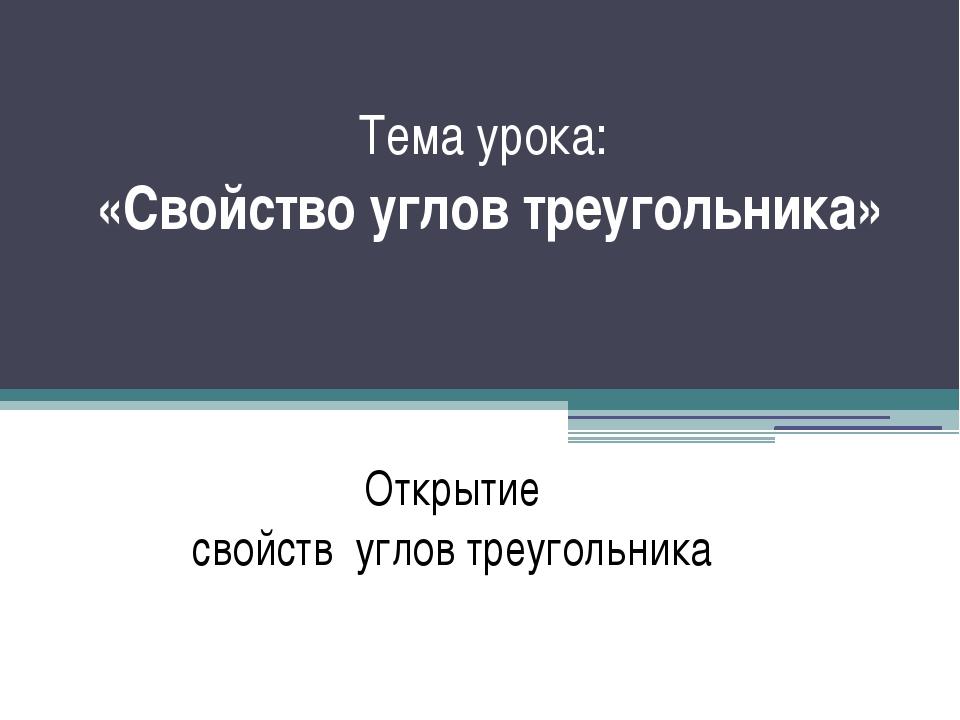 Тема урока: «Свойство углов треугольника» Исследование Открытие свойств углов...