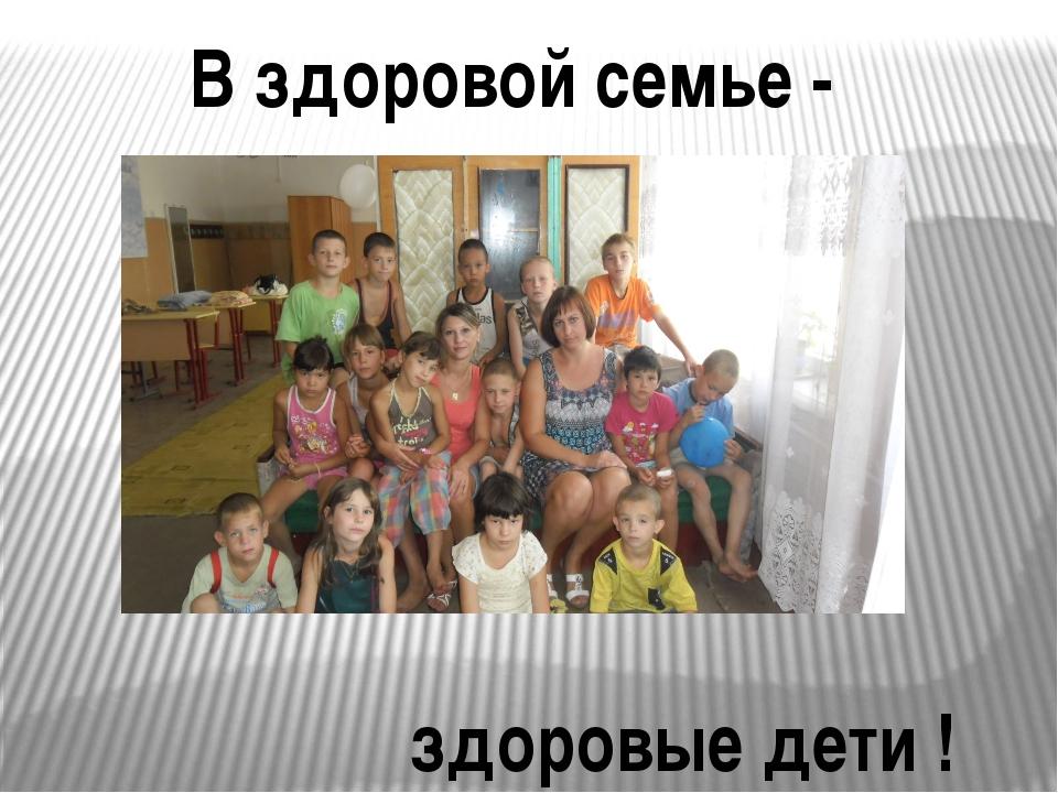 В здоровой семье - здоровые дети !