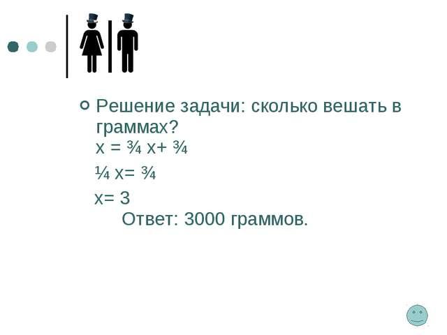Решение задачи: сколько вешать в граммах? х = ¾ х+ ¾ ¼ х= ¾ х= 3 Ответ: 3000...