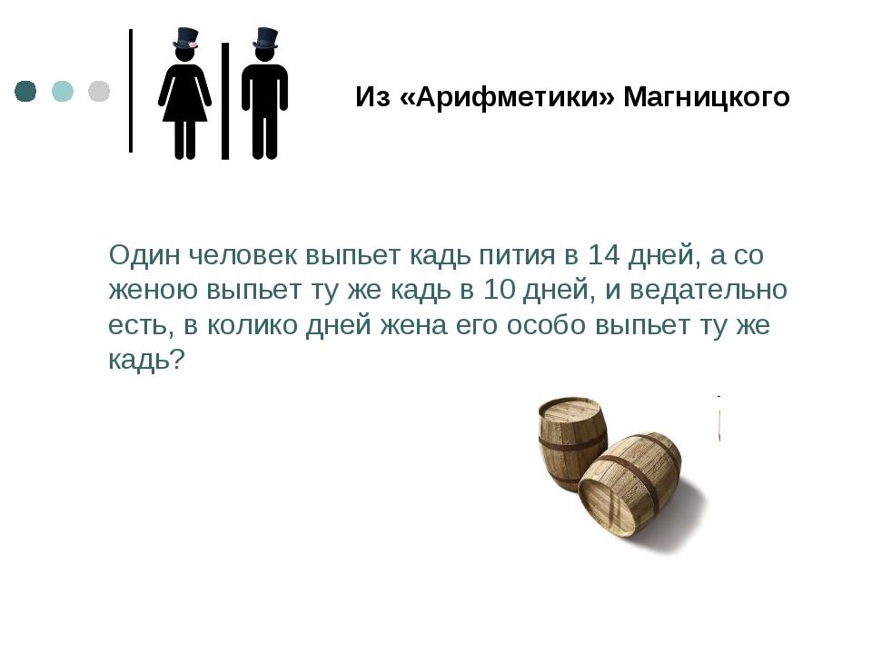 Один человек выпьет кадь пития в 14 дней, а со женою выпьет ту же кадь в 10 д...