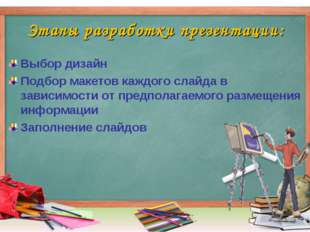 Этапы разработки презентации: Выбор дизайн Подбор макетов каждого слайда в за