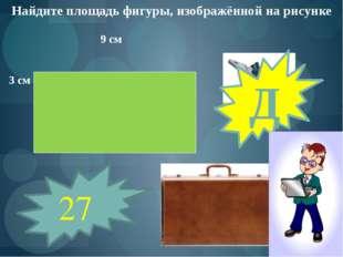 Найдите площадь фигуры, изображённой на рисунке 9 см 3 см 27 Д